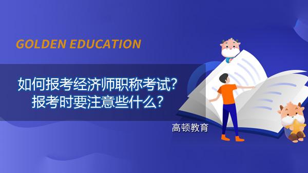 如何报考经济师职称考试?报考时要注意些什么?