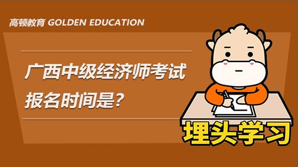广西2021年中级经济师考试报名时间是?附报名注意事项