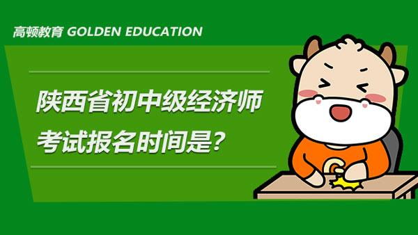 2021年陕西省初中级经济师考试的报名时间是?附报考条件