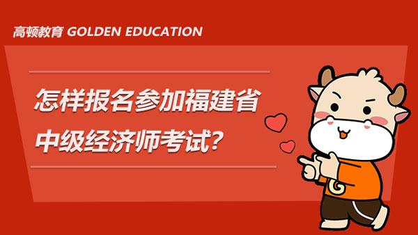 怎样报名参加2021年福建省中级经济师考试?