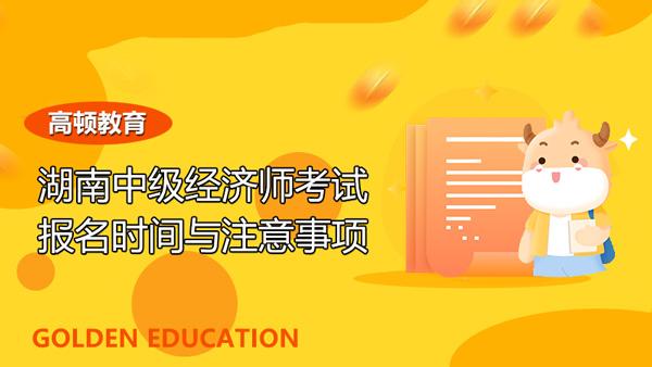 2021年湖南中级经济师考试报名时间与报考注意事项