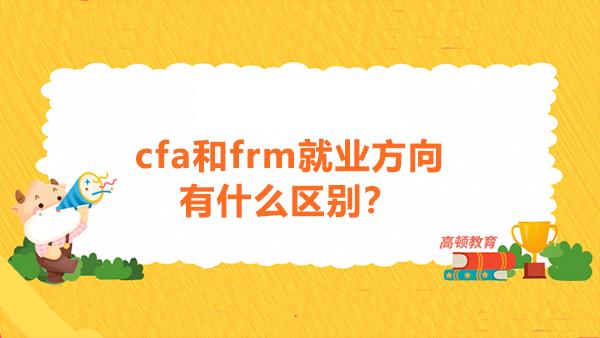 cfa和frm就业方向有什么区别?CFA和FRM先考哪个好?