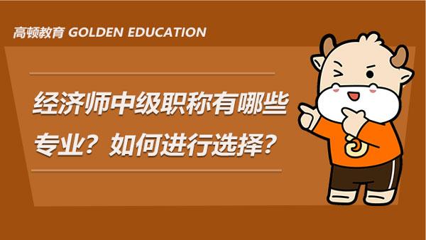 经济师中级职称有哪些专业?如何从中进行选择?