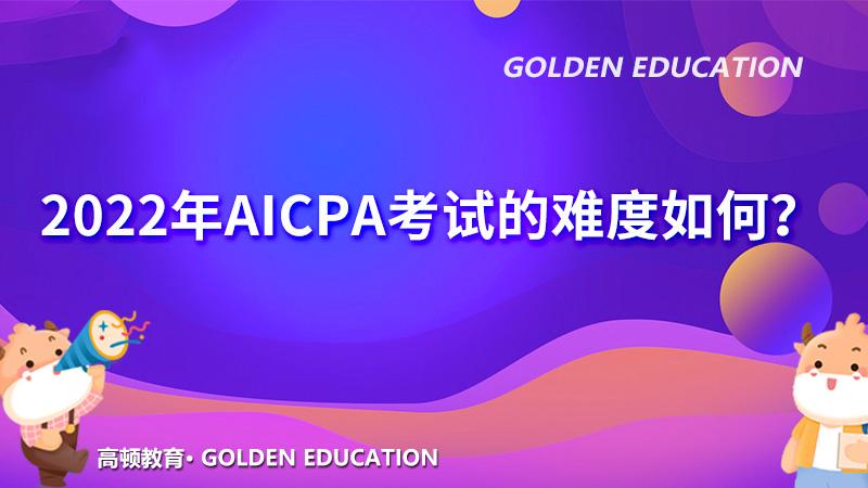 2022年AICPA考试的难度如何?