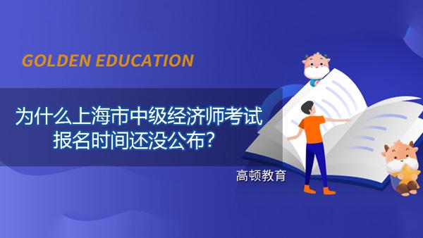 为什么上海市2021年中级经济师考试的报名时间还没公布?附相关注意事项