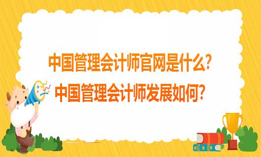 中国管理会计师官网是什么?中国管理会计师发展如何?