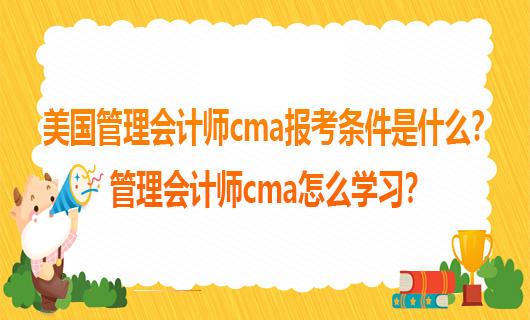 美国管理会计师cma报考条件是什么?管理会计师cma怎么学习?