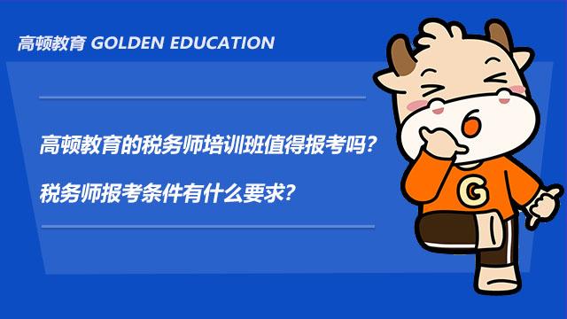 高顿教育的税务师培训班值得报考吗?税务师报考条件有什么要求?