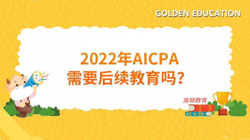 2022年AICPA需要后续教育吗?