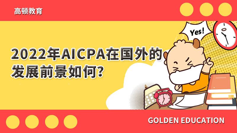 2022年AICPA在国外的发展前景如何?