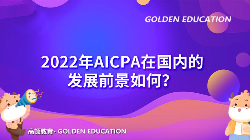 2022年AICPA在国内的发展前景如何?