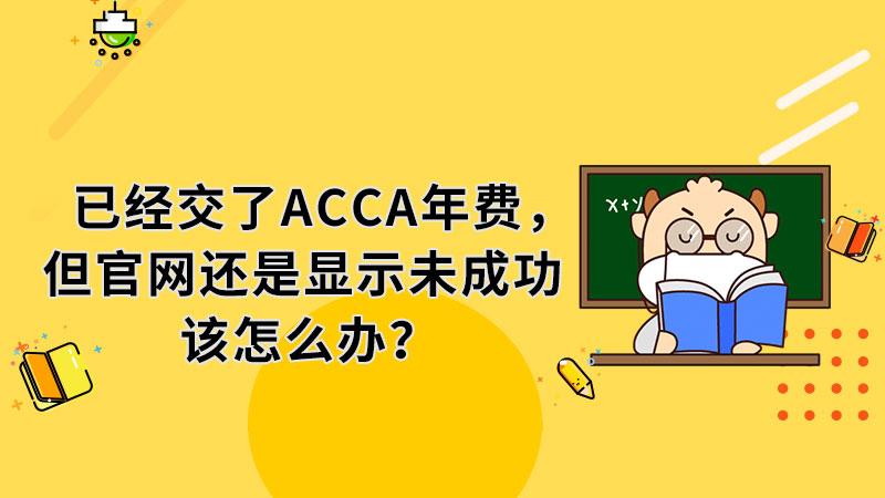 已经交了ACCA年费,但官网还是显示未成功该怎么办?