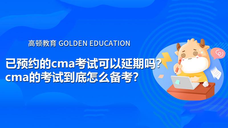 已预约的cma考试可以延期吗?cma的考试到底怎么备考?