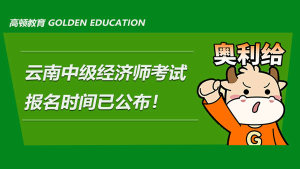 云南2021年中级经济师考试报名时间已公布!附报名条件