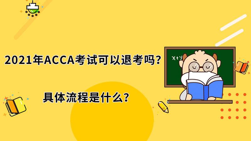 2021年ACCA考试可以退考吗?具体流程是什么?