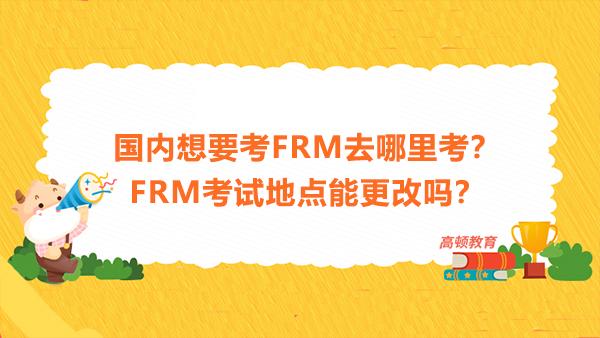 国内想要考FRM去哪里考?FRM考试地点能更改吗?