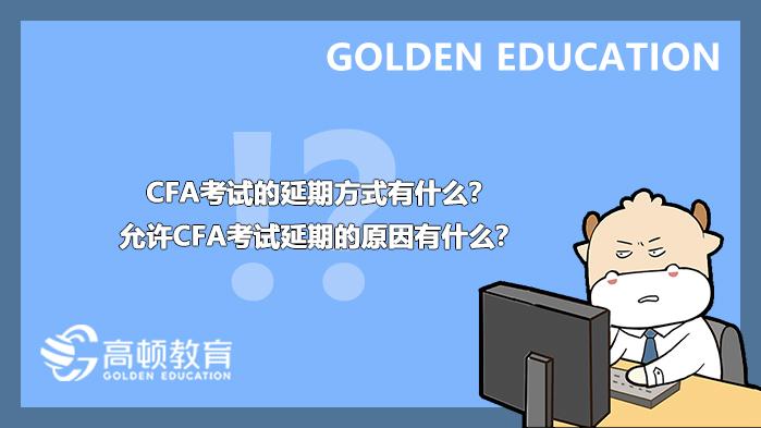 高顿教育:2021年8月CFA考试的延期方式有什么?允许CFA考试延期的原因有什么?