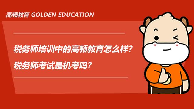 税务师培训中的高顿教育怎么样?税务师考试是机考吗?