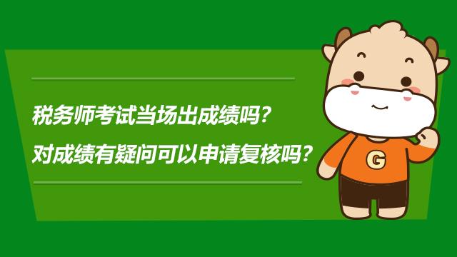 稅務師考試當場出成績嗎?對成績有疑問可以申請復核嗎?