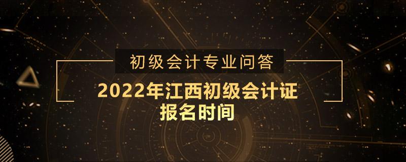 2022年江西初级会计证报名时间是什么