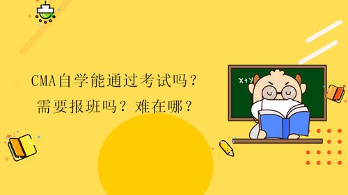 2022年CMA自学能通过考试吗?需要报班吗?难在哪?