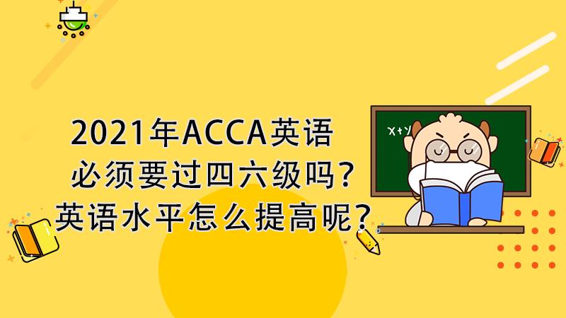 2021年ACCA英语必须要过四六级吗?英语水平怎么提高呢?