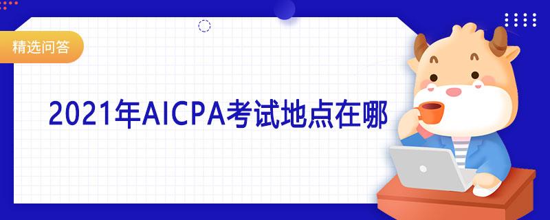 aicpa,aicpa考试,2021年aiap考试地点在哪