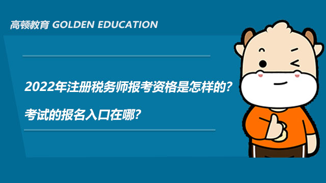 高顿教育:2022年注册税务师报考资格是怎样的?考试的报名入口在哪?