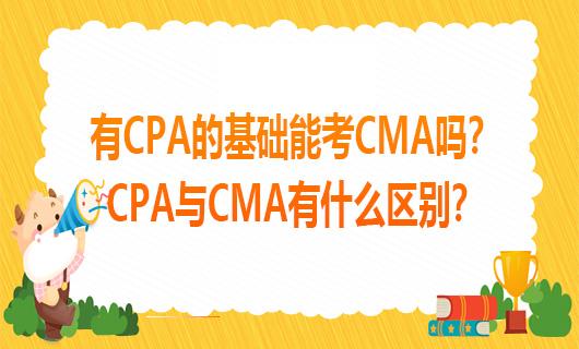 有CPA的基础能考CMA吗?CPA与CMA有什么区别?