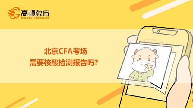 北京CFA考场需要核酸检测报告吗?