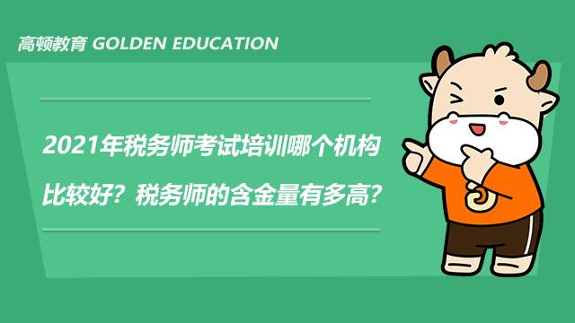2021年稅務師考試培訓哪個機構比較好?稅務師的含金量有多高?