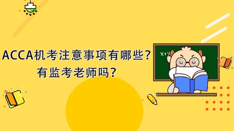 ACCA机考注意事项有哪些?有监考老师吗?
