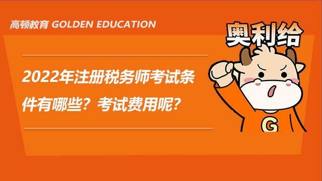 2022年注册税务师考试条件有哪些?考试费用呢?
