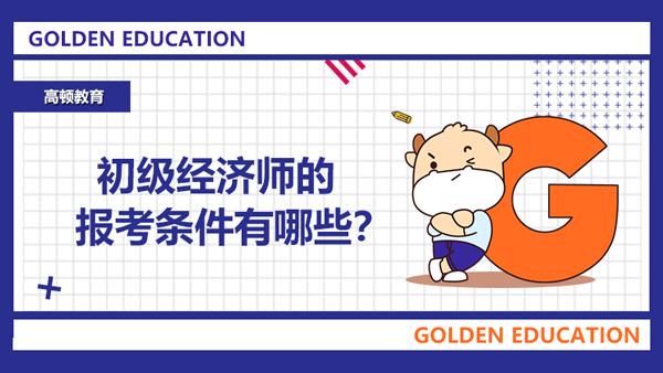 初级经济师的报考条件有哪些?建议大学生报名参加吗?