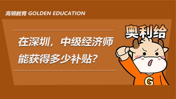 在深圳,中级经济师能获得多少补贴?还有别的什么好处吗?