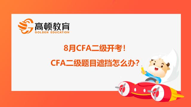 8月CFA二级开考!CFA二级题目遮挡怎么办?