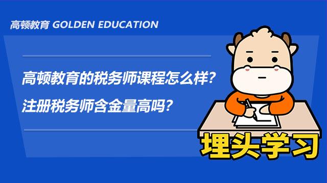 高頓教育的稅務師課程怎么樣?注冊稅務師含金量高嗎?