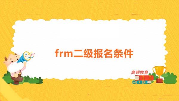 frm二级具体的报名条件是什么?frm二级需要比frm一级准备的时间更长吗?