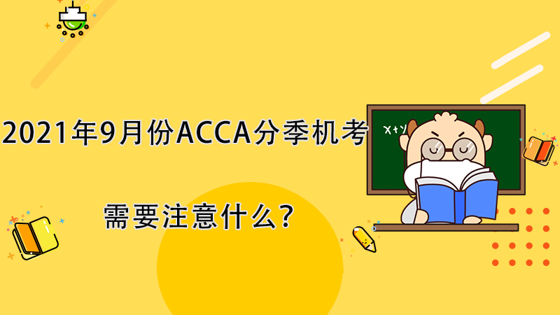2021年9月份ACCA分季机考需要注意什么?
