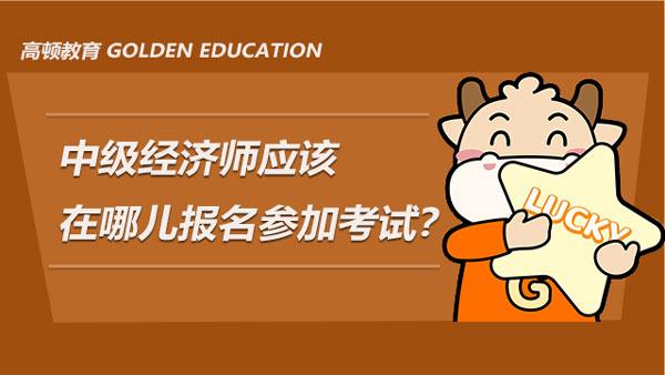 中级经济师应该在哪儿报名参加考试?怎么备考好?