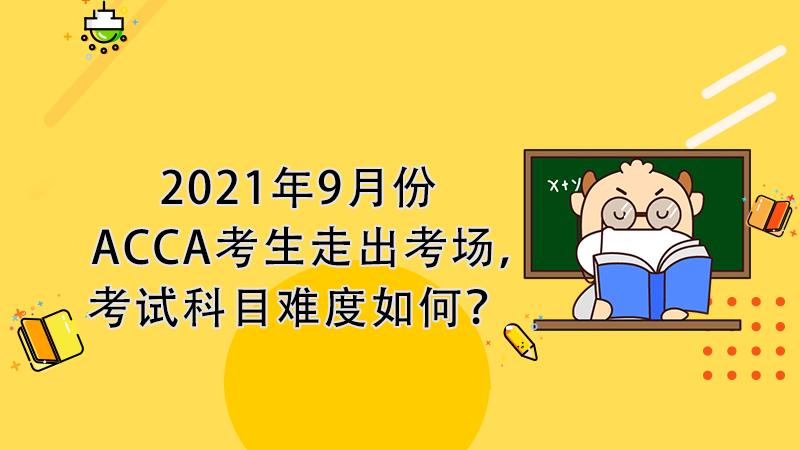 2021年9月份ACCA考生走出考场,考试科目难度如何?