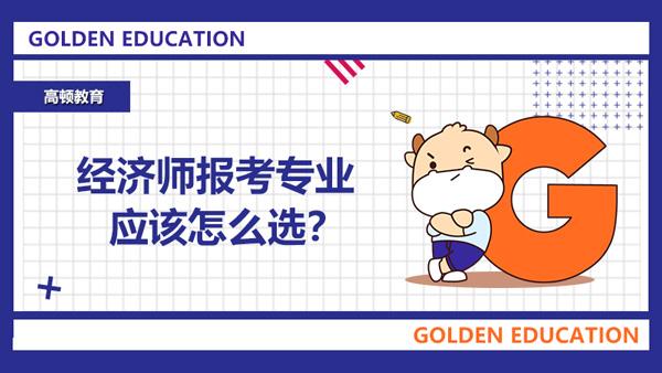 经济师报考专业应该怎么选?回答这4个问题你就知道了!
