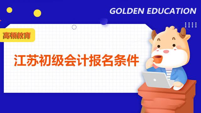 江苏省初级会计报名条件是什么?什么时候报名?