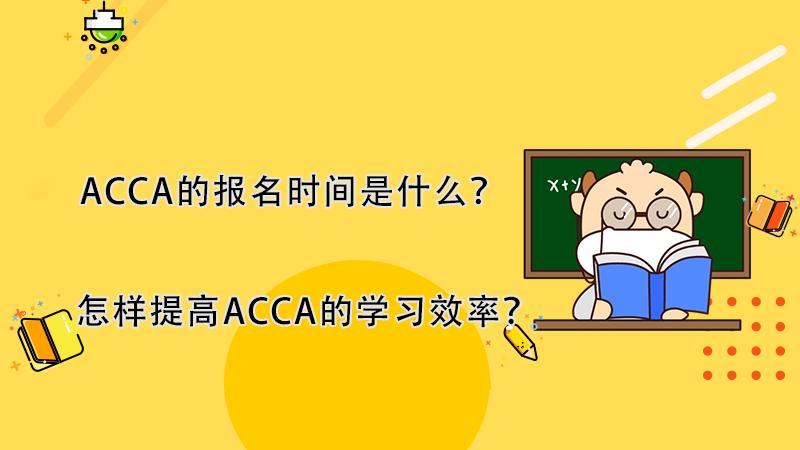 ACCA的报名时间是什么?怎样提高ACCA的学习效率?