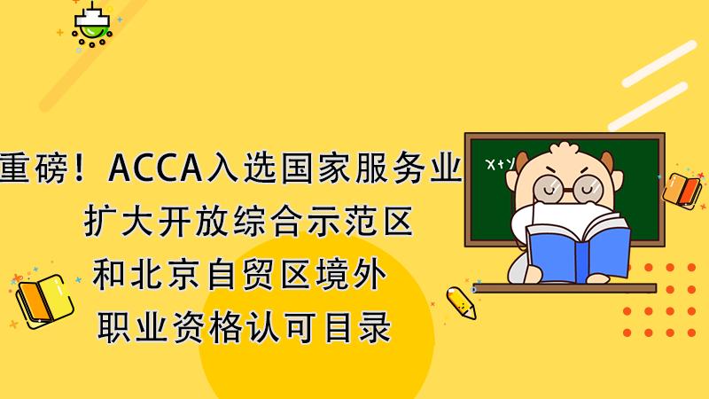 重磅!ACCA入选国家服务业扩大开放综合示范区和北京自贸区境外职业资格认可