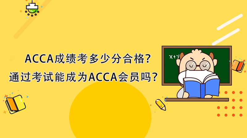 ACCA成绩考多少分合格?通过考试能成为ACCA会员吗?
