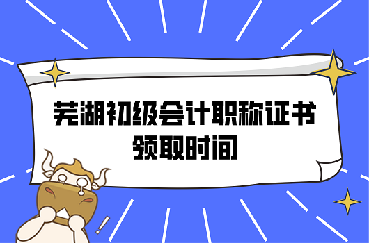 2021年安徽芜湖初级会计职称证书领取时间