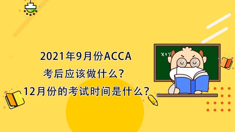 2021年9月份ACCA考后应该做什么?12月份的考试时间是什么?