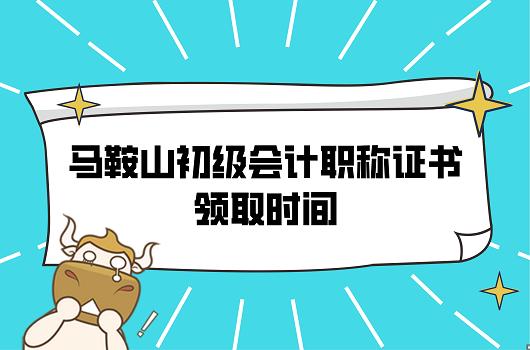 2021年安徽马鞍山初级会计职称证书领取时间是啥时候?