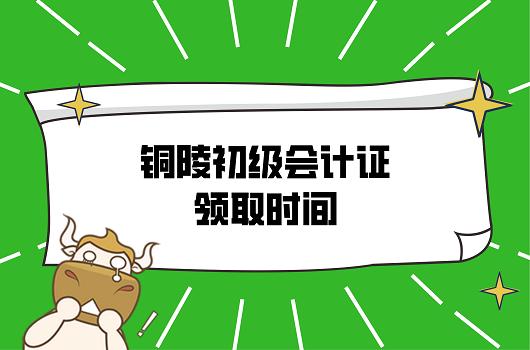 2021年安徽铜陵初级会计证领取时间确定了吗?